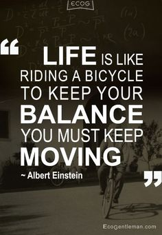 IFE IS LIKE RIDING A BICYCLE TO KEEP YOUR BALANCE YOU MUST KEEP MOVING