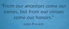 "Latin proverb: ""From our ancestors come our names, but from our virtues come our honors."" Read more genealogy proverbs and family sayings on the GenealogyBank blog: ""101 Genealogy Proverbs: Family Sayings from around the World."" http://blog.genealogybank.com/101-genealogy-proverbs-family-sayings-from-around-the-world.html"