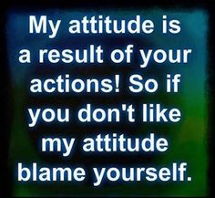 "My attitude will be always a ""reaction""  ta the nice & awesome or mean & shitty things u did or said ta me!"