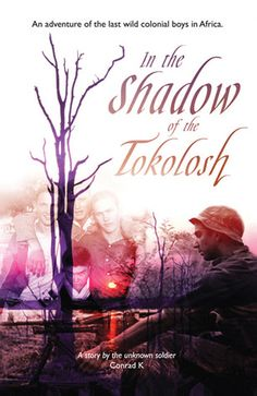 In the Shadow of the Tokolosh by Conrad K  Four young men growing up in the wilderness, as the last remnants of colonialism in Africa. While the world and its attitude changed around them, they found themselves fighting to save their way of life, in a land that did not share their views or values. Set in the Zambezi Valley, where the white man made his last stand in Africa.