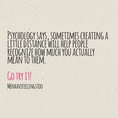 Psychology says, sometimes creating a little distance will help people recognise how much you actually mean to them. | Quotes & Thoughts