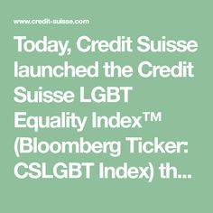 Today, Credit Suisse launched the Credit Suisse LGBT Equality Index™ (Bloomberg Ticker: CSLGBT Index) the first index to track the equity performance of companies with LGBT (Lesbian, Gay, Bisexual and Transgender) friendly policies.