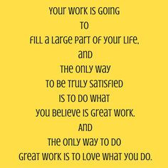Your work is going to fill a large part of your life, and the only way to be truly satisfied is to do what you believe is great work. And the only way to do great work is to love what you do. ‪#‎QuotesYouLove‬ ‪#‎QuoteOfTheDay‬ ‪#‎Entrepreneurship‬ ‪#‎QuotesOnEntrepreneurship‬ ‪#‎EntrepreneurQuotes‬  Visit our website for text status wallpapers.  www.quotesulove.com