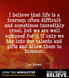 I #believe that life is a journey, often difficult and sometimes incredibly cruel, but we are well equipped for it if only we tap into our talents and gifts and allow them to blossom.            - http://www.evancarmichael.com/blog/2015/02/11/believe-life-journey-often-difficult-sometimes-incredibly-cruel-well-equipped-tap-talents-gifts-allow-blossom-2/