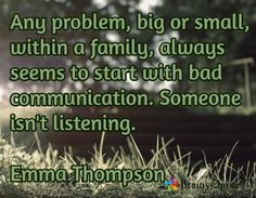 Any problem, big or small, within a family, always seems to start with bad communication. Someone isn't listening.  Emma Thompson