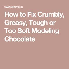 How to Fix Crumbly, Greasy, Tough or Too Soft Modeling Chocolate