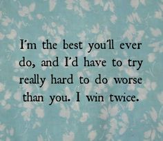 I'm the best you'll ever do, and I'd have to try really hard to do worse than you. I win twice.