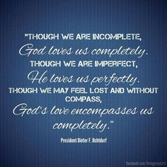 """Though we are incomplete, God loves us completely. Though we are imperfect, He loves us perfectly. Though we may feel lost and without compass, God's love encompasses us completely."" —Dieter F. Uchtdorf"