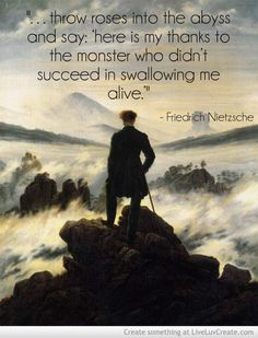 """""""...throw roses into the abyss and say: 'here is my thanks to the monster who didn't succeed in swallowing me alive.'""""- Friedrich Nietzsche"""