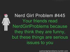 Your friends read NerdGirlProblems because they think they are funny, but these things are serious issues to you.