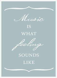 Music is what feeling sounds like