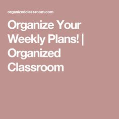 Organize Your Weekly Plans!   Organized Classroom