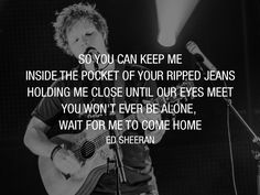 So you can keep me. Inside the pocket of your ripped jeans. Holding me close until our eyes meet. You won't ever be alone, wait for me to come home. Ed Sheeran - Photograph - Lyric