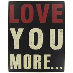 "Say it with a sweet and simple plaque: ""Love You More"" Hobby Lobby and at KHOL's which is even more pretty with a WHITE BACKGROUND AND RED LETTERS"