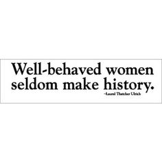 Make history or at least make a difference. The gal who said this is an interesting person and worth further reading.