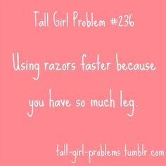 Tall Girl Problem - Ugh, and trying to finish shaving them before all the hot water runs out. Tall People Problems, Tall Girl Problems, Life Problems, Work Memes, Work Humor, Girl Struggles, Pharmacy Humor, Short People, Nurse Quotes