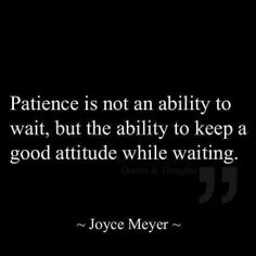 """Patience is not an ability to wait, but the ability to keep a good attitude while waiting."" - Joyce Meyer -= words of wisdom =- I think I have posted something similar to this before 😊 The Words, Cool Words, Great Quotes, Quotes To Live By, Super Quotes, Awesome Quotes, Motivational Quotes, Inspirational Quotes, Uplifting Quotes"