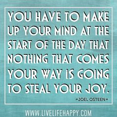 You have to make up your mind at the start of the day that nothing that comes your way is going to steal your joy. -Joel Osteen by deeplifequotes, via Flickr