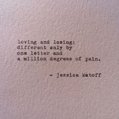 Truths Loving and losing. Different only by one letter and a million degrees of pain.Jessica Katoff: Loving and losing. Different only by one letter and a million degrees of pain. Poem Quotes, Great Quotes, Words Quotes, Quotes To Live By, Life Quotes, Inspirational Quotes, Sayings, Qoutes, Drunk Quotes