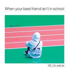 Is it sad that that is me even when my best friend is in school