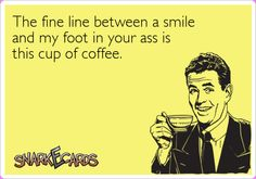 The fine line between a smile and my foot in your ass is this cup of coffee. | Snarkecards