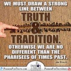 We must draw a strong line between Truth & Tradition. Otherwise we are no different than the pharisees of times past. - Jim Staley   Watch Truth or Tradition online at: www.youtube.com/watch?v=-RdJvQg7YqI