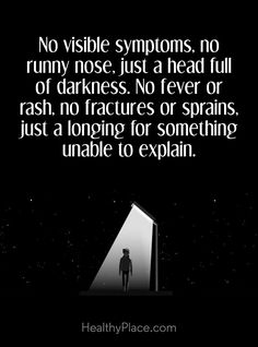 Quote on mental health: No visible symptoms, no runny nose, just a head full of darkness. No fever or rash, no fractures or sprains, just a longing for something unable to explain. www.HealthyPlace.com