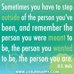"""""""Sometimes you have to step outside of the person you've been, and remember the person you were meant to be, the person you wanted to be, the person you are."""" -H.G. Wells"""