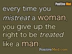 Every time you mistreat a woman, you give up the right to be treated like a man.  (and I believe this goes both ways, for women too)