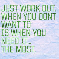 When you don't feel like working out, that's when you need to the most.