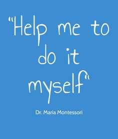 This quote sums up the Montessori philosophy as simply as possible.