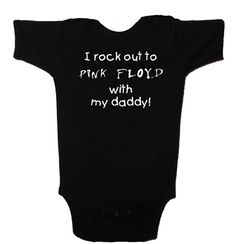 I Rock Out To Pink Floyd With My Daddy---this will me a must for my future baby...ahhh
