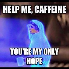 Help me caffeine.  You're my only hope!