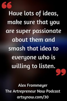 Have lots of ideas, make sure that you are super passionate about them and smash that idea to everyone who is willing to listen. - Alex Frommeyer