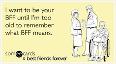 I want to be your BFF until I'm too old to remember what BFF means. This is so sweet My BFF (u know who u r) I dedicate this 2 u Bff Quotes, Best Friend Quotes, Friendship Quotes, Quotes To Live By, Funny Quotes, Mother Quotes, Funny Memes, Best Friends For Life, Best Friends Forever