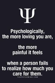 psychologically, the more loving you are, the more painful it feels when a person fails to realize how much you care for them.