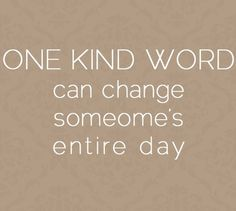 One kind...You'd be surprised what one word or one nice thing can do for someone.