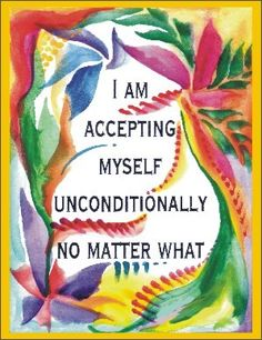 I am accepting myself unconditionally no matter what.