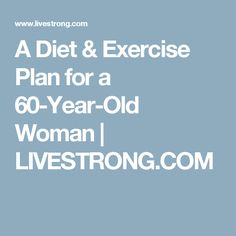 A Diet & Exercise Plan for a 60-Year-Old Woman | LIVESTRONG.COM