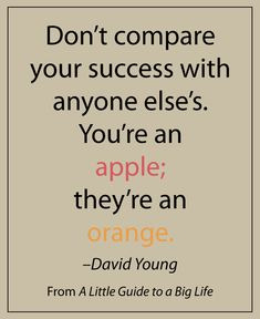 Don't compare your success with anyone else's. You're an apple; they're an orange. -David Young #ALittleGuide