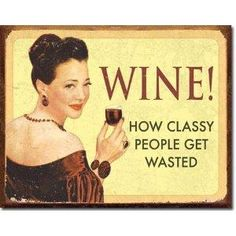 I should have bought this sign at he wine fest last week....Wine! How Classy People Get Wasted