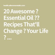 20 Awesome 👏 Essential Oil ⚗️ Recipes That'll Change 🔄 Your Life 🌎 ...