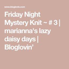 Friday Night Mystery Knit ~ # 3 | marianna's lazy daisy days | Bloglovin'