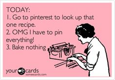Funny Confession Ecard: TODAY: 1. Go to pinterest to look up that one recipe. 2. OMG I have to pin everything! 3. Bake nothing.