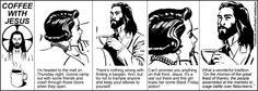 Coffee With Jesus--Join Lisa, Carl, Ann and Kevin as they sip the hot liquid hope with the Saviour.  Great comic strips-- very refreshing :)