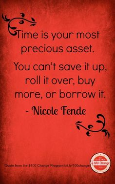 Time is your most precious asset.You can't save it up, roll it over, buy more, or borrow it. -@Nicole Fende