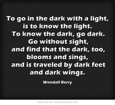To go in the dark with a light, is to know the light. To know...
