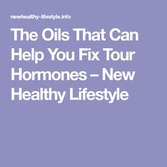 The Oils That Can Help You Fix Tour Hormones – New Healthy Lifestyle