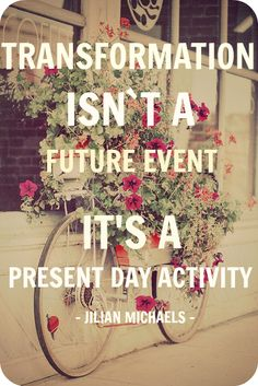 TRANSFORMATION ISNT A FUTURE EVENT ITS A PRESENT ACTIVITY DAY - JILIAN MICHAELS