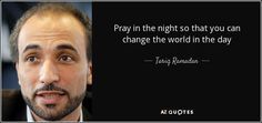 Pray in the night so that you can change the world in the day - Tariq Ramadan